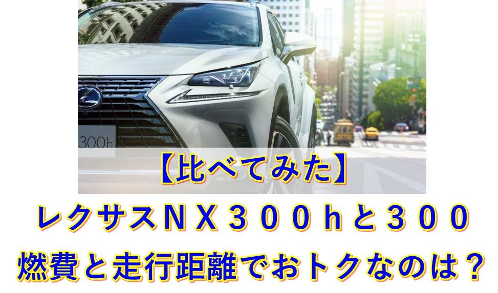 【比べてみた】レクサスNX300hと300 燃費と走行距離でおトクなのは?